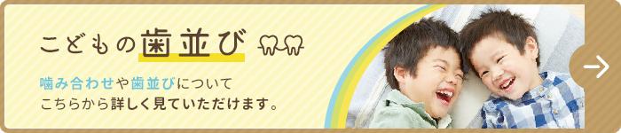 こどもの歯並び_噛み合わせや歯並びについてこちらから詳しく見ていただけます。